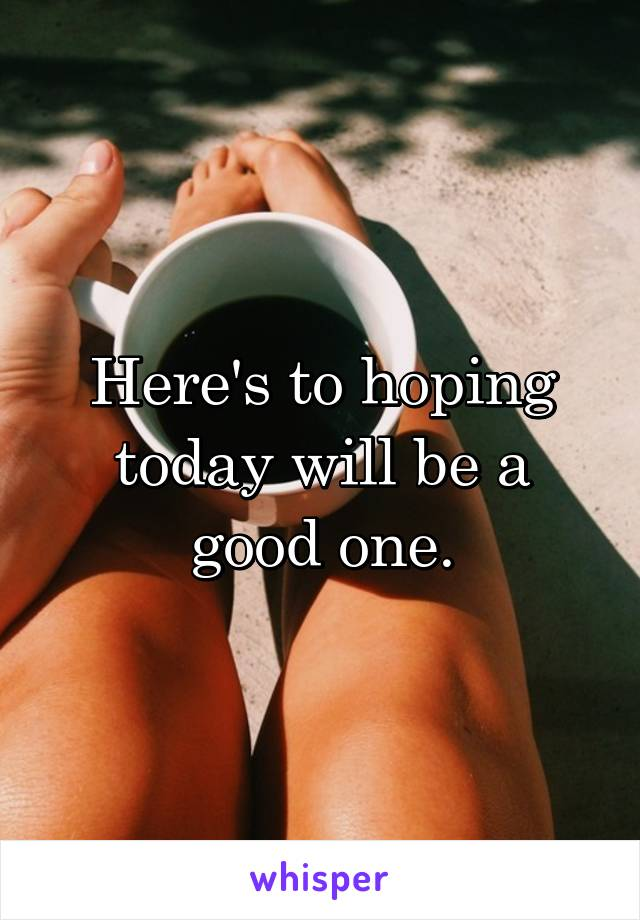 Here's to hoping today will be a good one.
