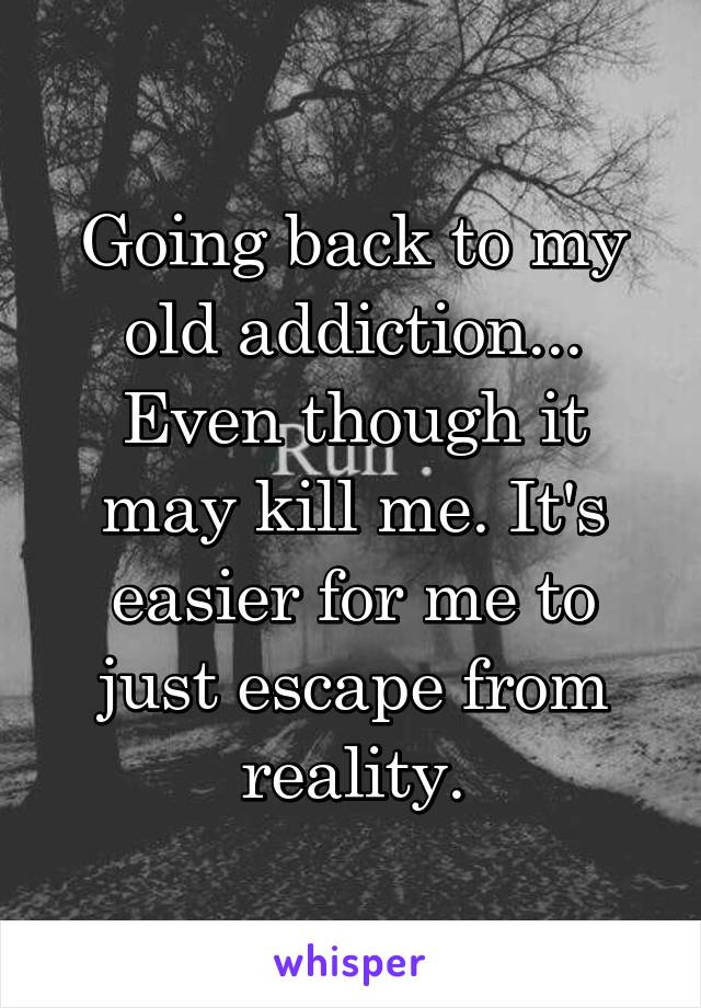Going back to my old addiction... Even though it may kill me. It's easier for me to just escape from reality.