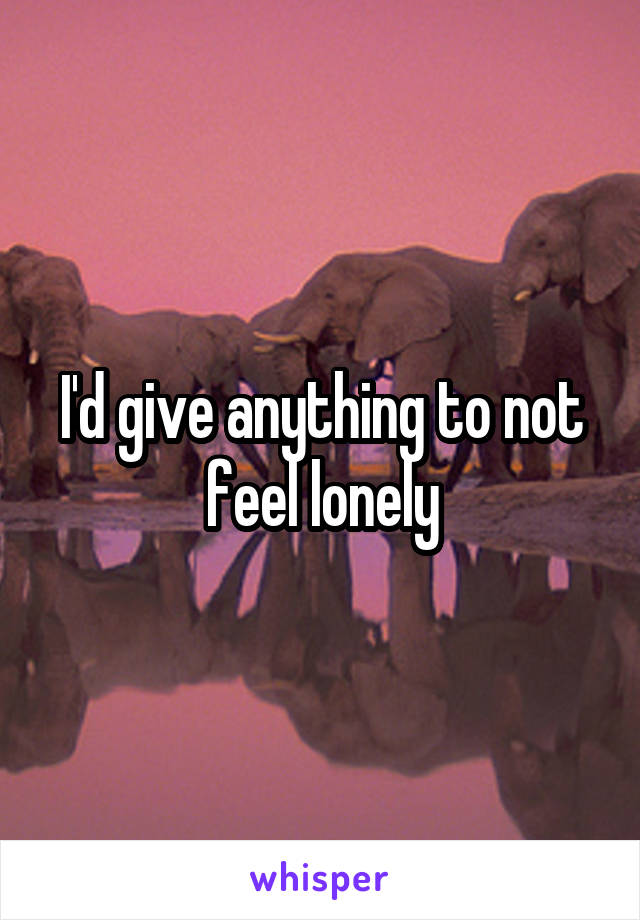 I'd give anything to not feel lonely