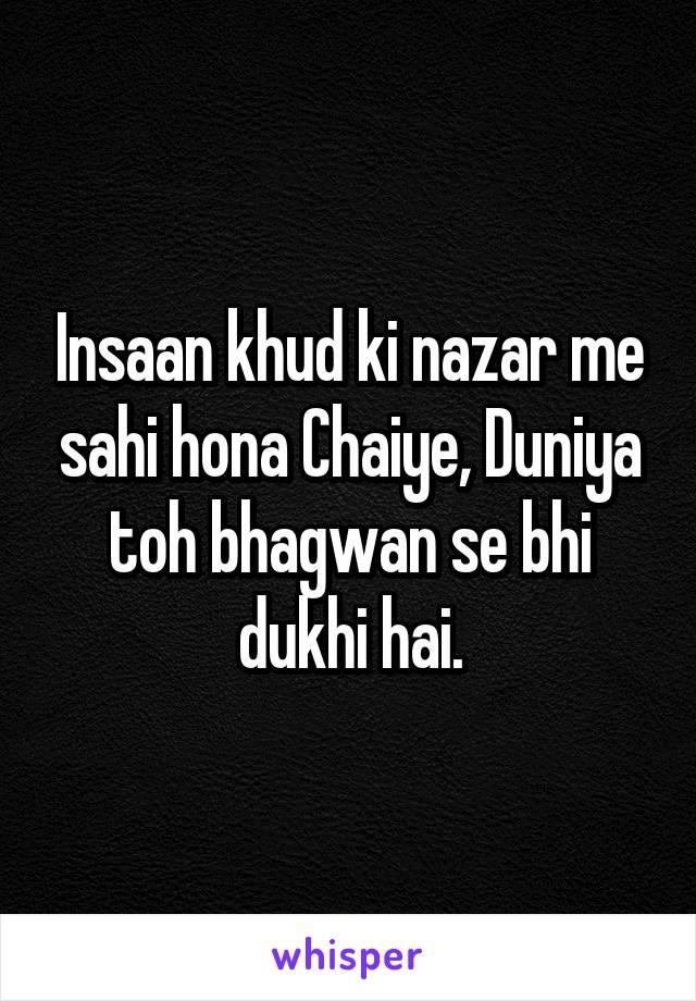 Insaan khud ki nazar me sahi hona Chaiye, Duniya toh bhagwan se bhi dukhi hai.