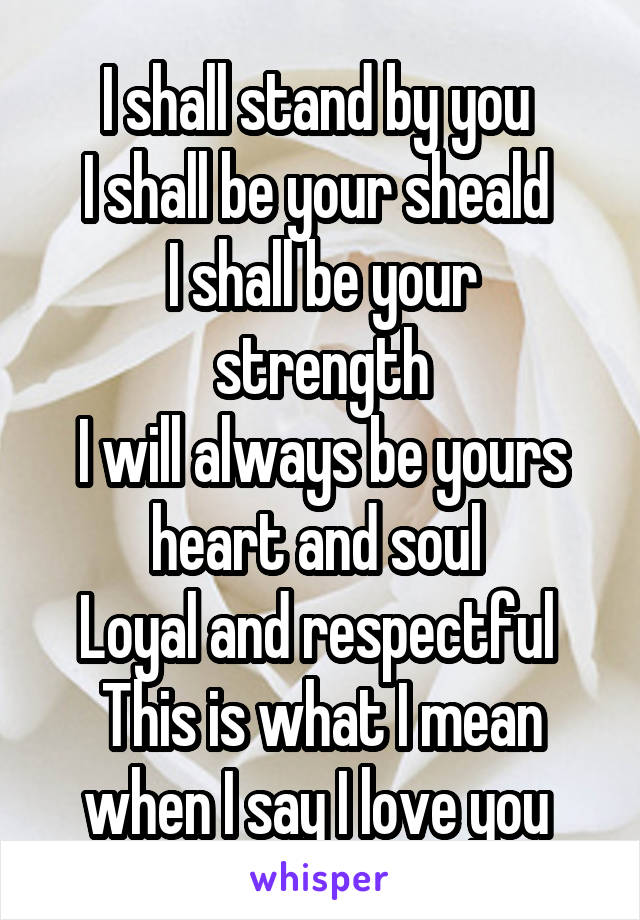 I shall stand by you  I shall be your sheald  I shall be your strength I will always be yours heart and soul  Loyal and respectful  This is what I mean when I say I love you