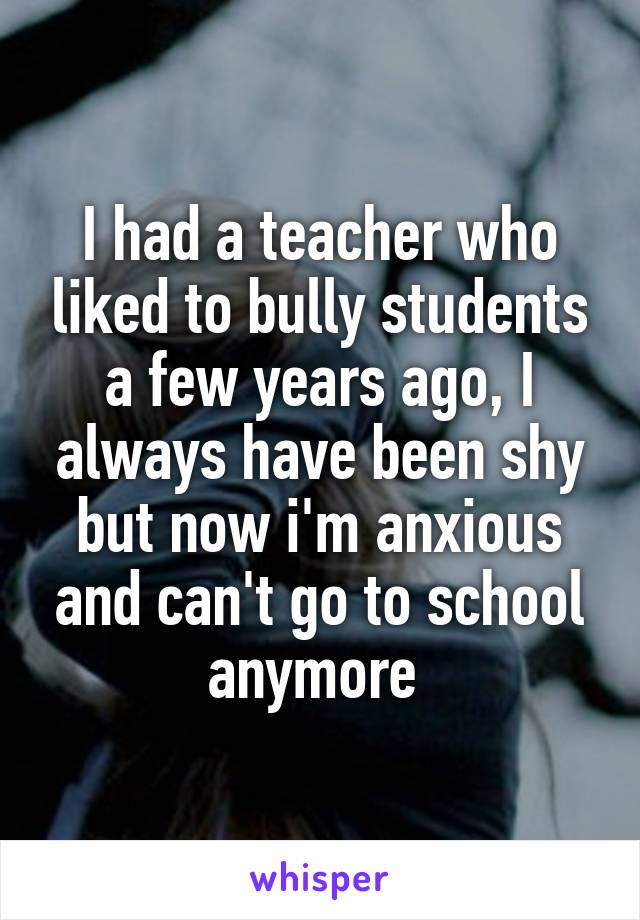 I had a teacher who liked to bully students a few years ago, I always have been shy but now i'm anxious and can't go to school anymore