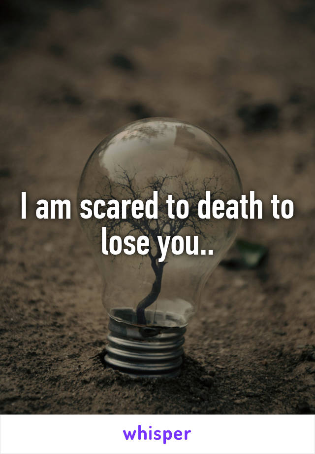 I am scared to death to lose you..
