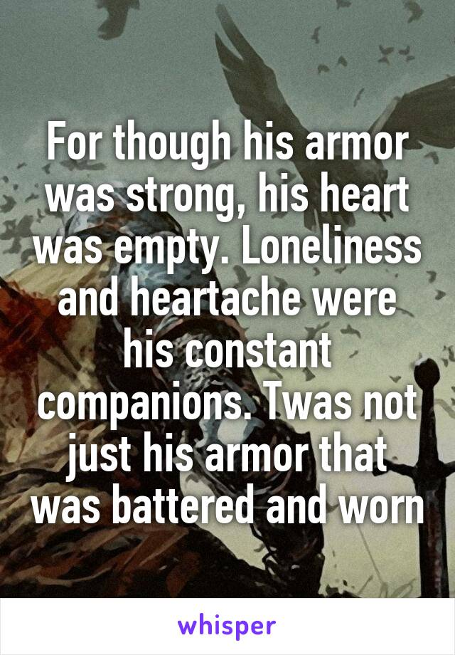 For though his armor was strong, his heart was empty. Loneliness and heartache were his constant companions. Twas not just his armor that was battered and worn