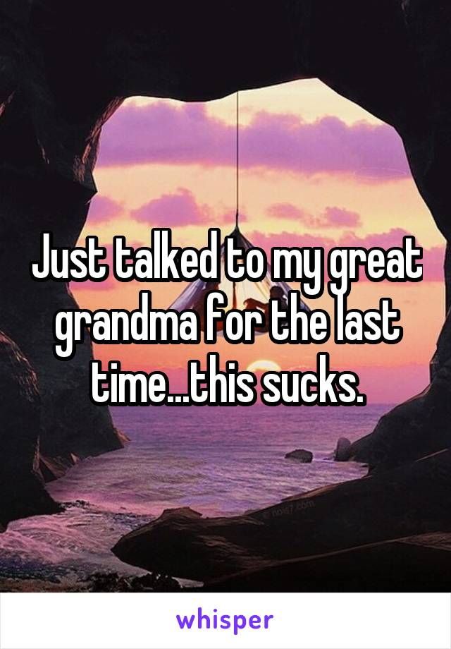 Just talked to my great grandma for the last time...this sucks.
