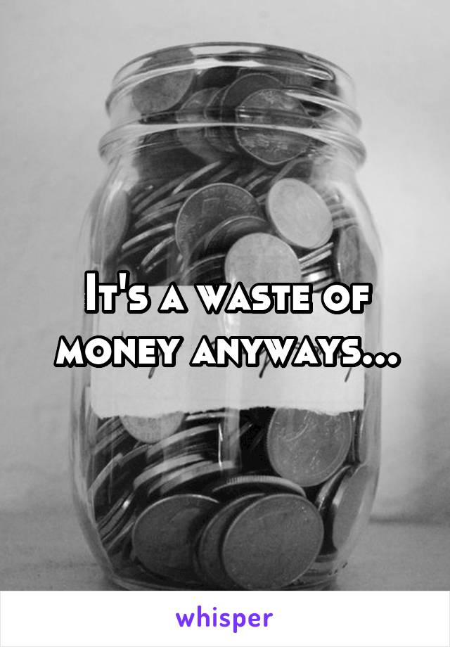 It's a waste of money anyways...