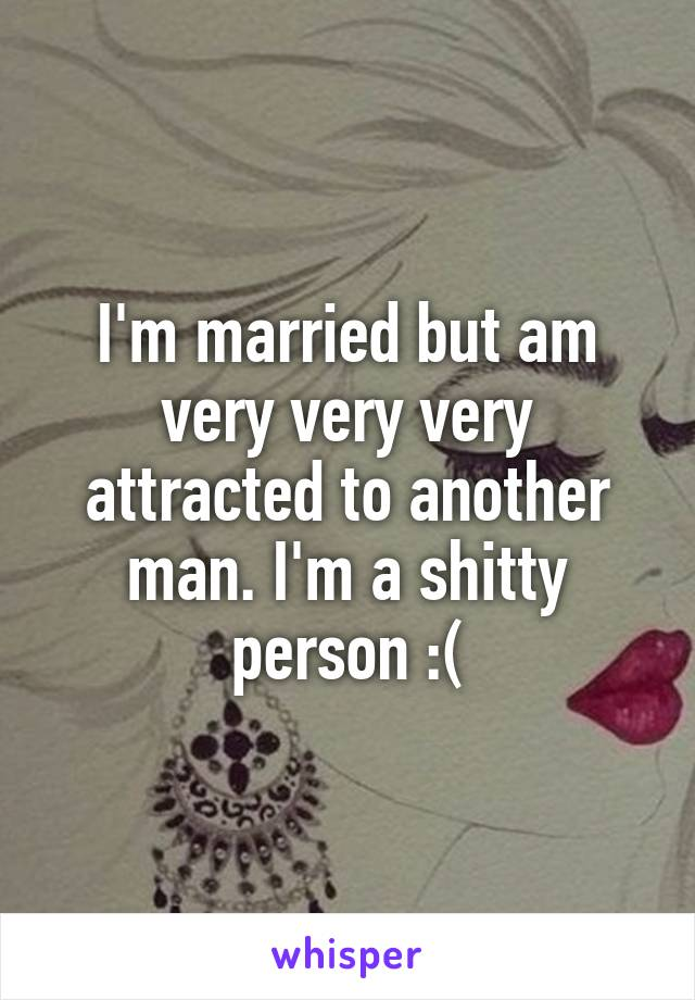 I'm married but am very very very attracted to another man. I'm a shitty person :(
