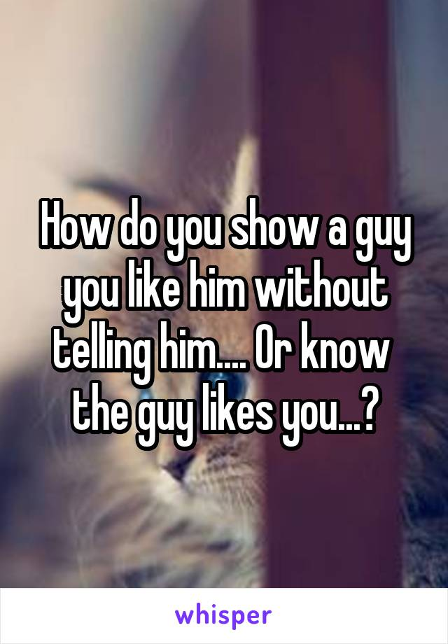 How do you show a guy you like him without telling him.... Or know  the guy likes you...?