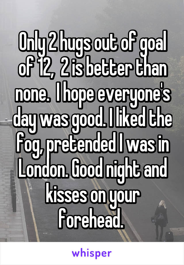Only 2 hugs out of goal of 12,  2 is better than none.  I hope everyone's day was good. I liked the fog, pretended I was in London. Good night and kisses on your forehead.