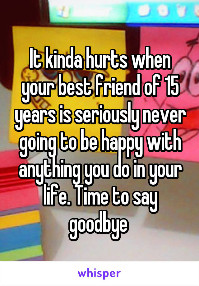 It kinda hurts when your best friend of 15 years is seriously never going to be happy with anything you do in your life. Time to say goodbye