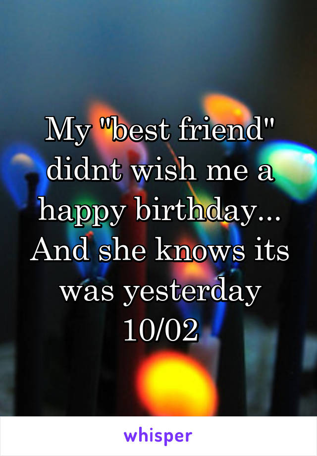 """My """"best friend"""" didnt wish me a happy birthday... And she knows its was yesterday 10/02"""
