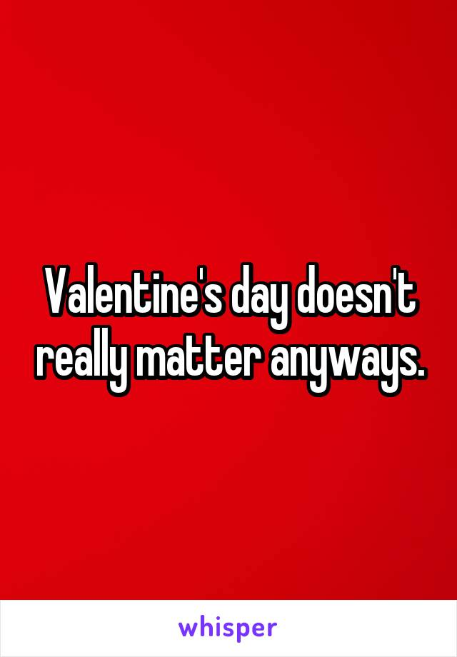 Valentine's day doesn't really matter anyways.