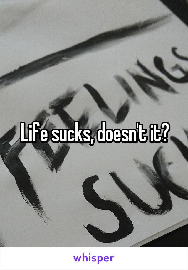 Life sucks, doesn't it?