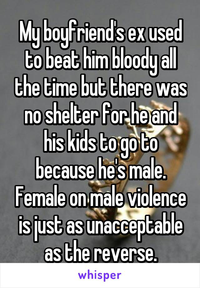 My boyfriend's ex used to beat him bloody all the time but there was no shelter for he and his kids to go to because he's male. Female on male violence is just as unacceptable as the reverse.