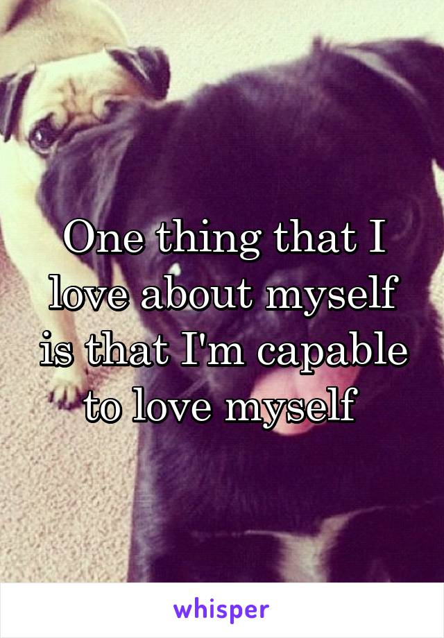 One thing that I love about myself is that I'm capable to love myself