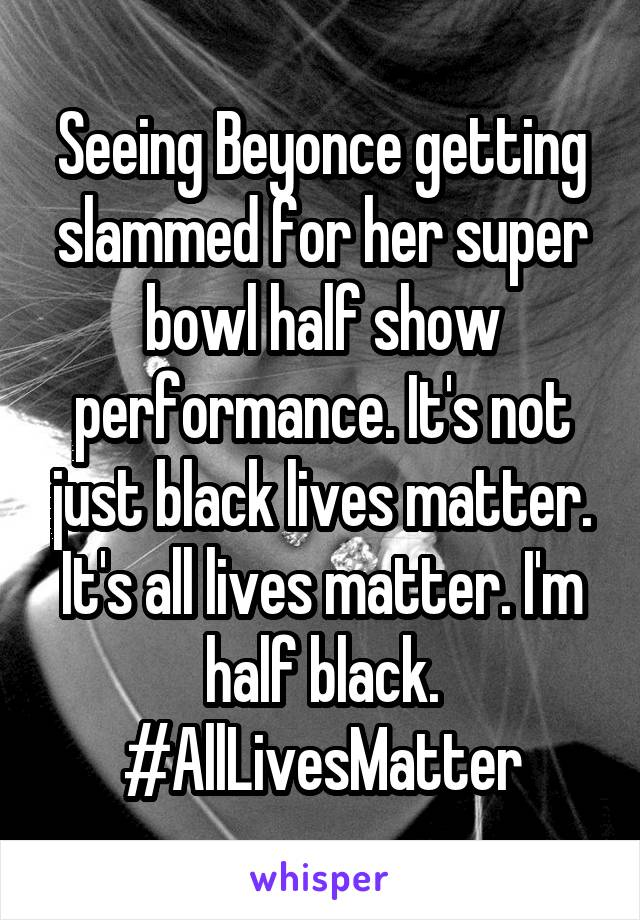 Seeing Beyonce getting slammed for her super bowl half show performance. It's not just black lives matter. It's all lives matter. I'm half black. #AllLivesMatter