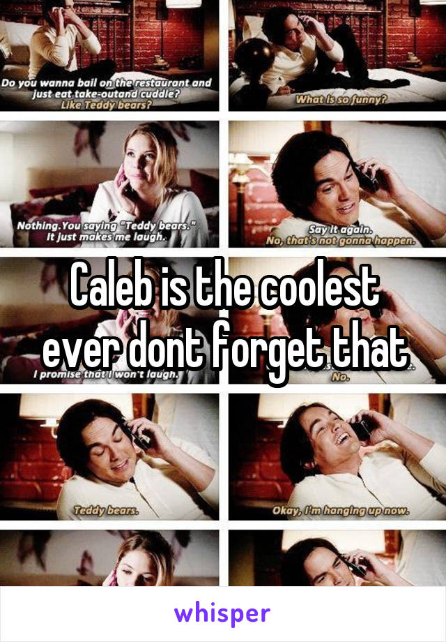 Caleb is the coolest ever dont forget that