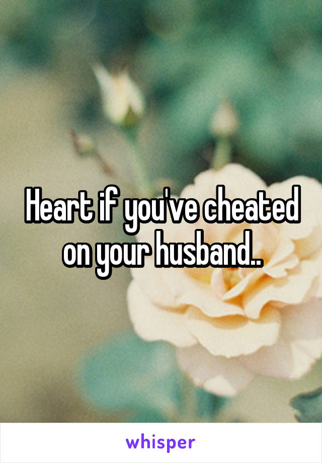 Heart if you've cheated on your husband..