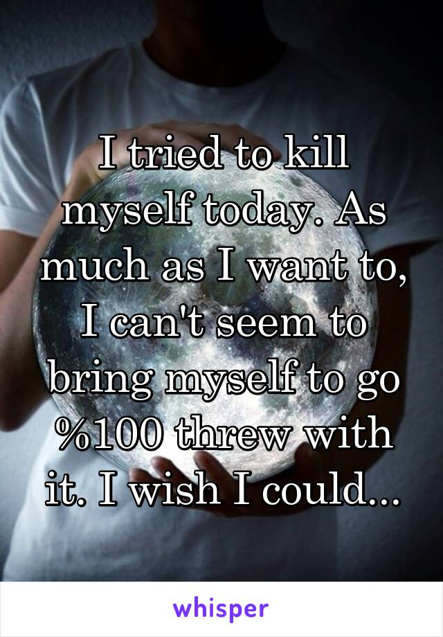 I tried to kill myself today. As much as I want to, I can't seem to bring myself to go %100 threw with it. I wish I could...