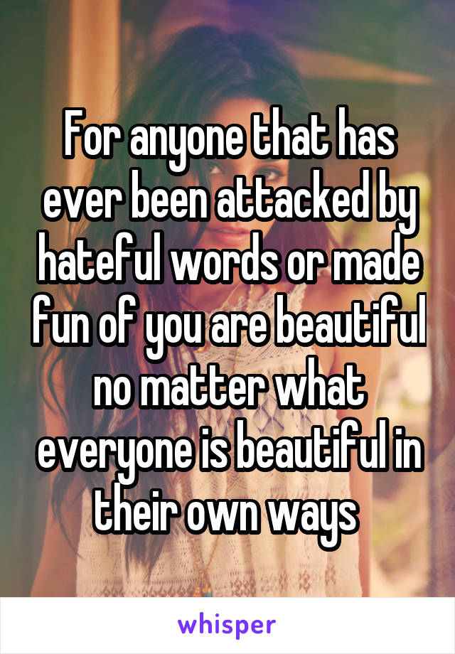 For anyone that has ever been attacked by hateful words or made fun of you are beautiful no matter what everyone is beautiful in their own ways