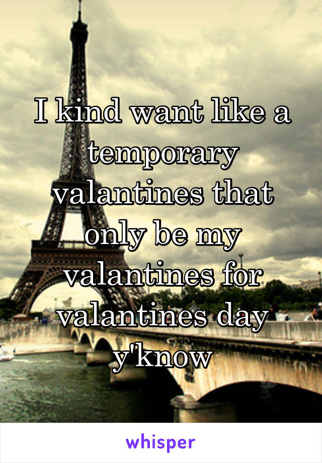 I kind want like a temporary valantines that only be my valantines for valantines day y'know