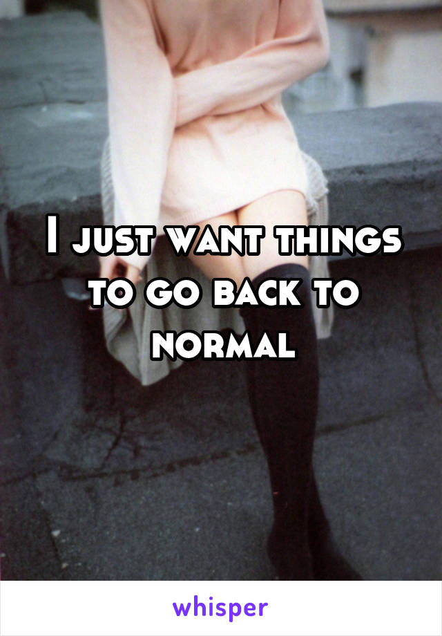 I just want things to go back to normal