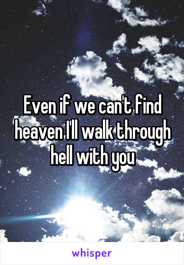 Even if we can't find heaven I'll walk through hell with you