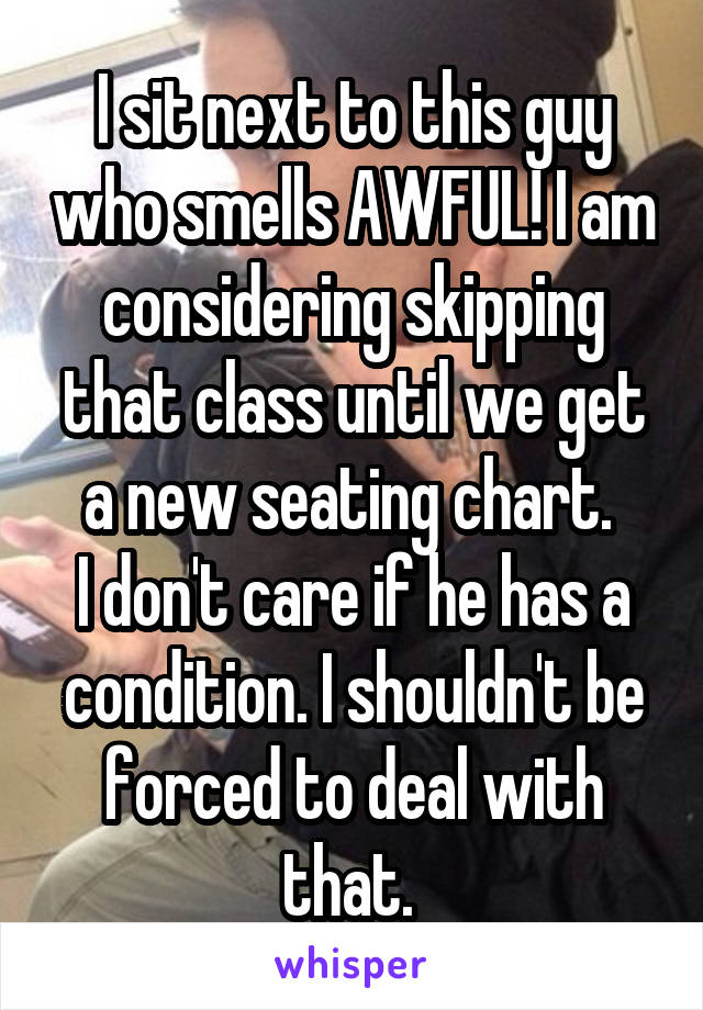 I sit next to this guy who smells AWFUL! I am considering skipping that class until we get a new seating chart.  I don't care if he has a condition. I shouldn't be forced to deal with that.
