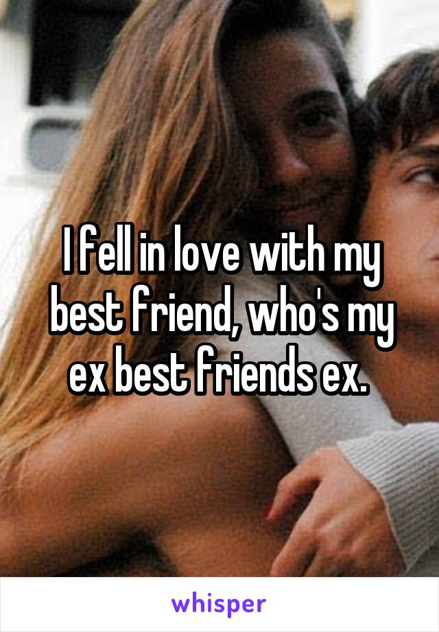I fell in love with my best friend, who's my ex best friends ex.