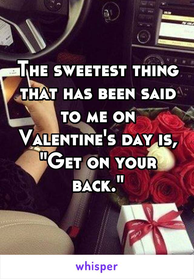 "The sweetest thing that has been said to me on Valentine's day is, ""Get on your back."""
