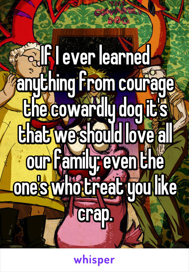 If I ever learned anything from courage the cowardly dog it's that we should love all our family; even the one's who treat you like crap.