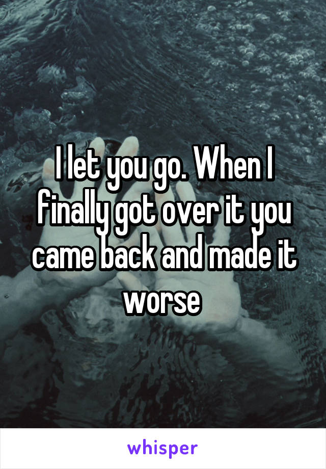 I let you go. When I finally got over it you came back and made it worse