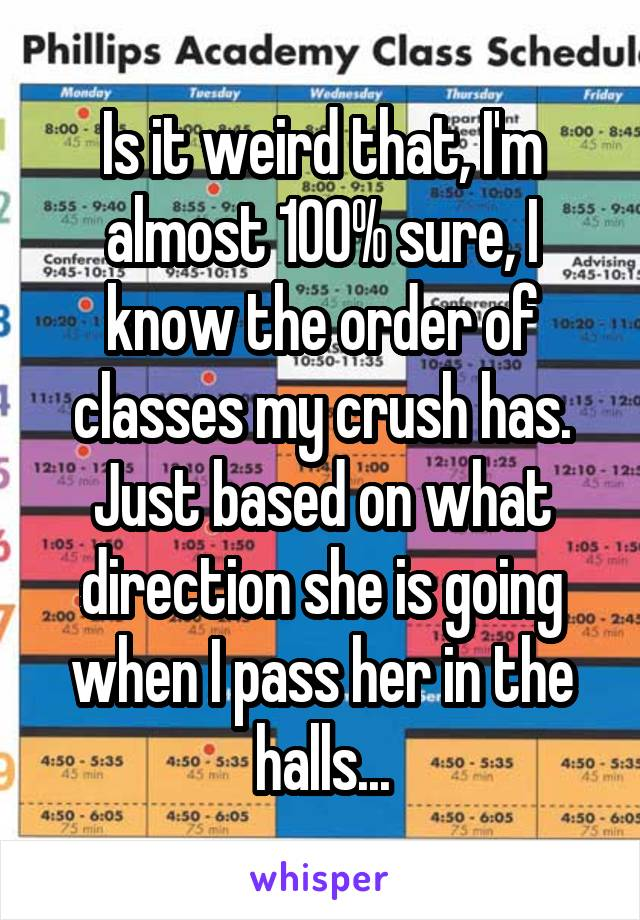 Is it weird that, I'm almost 100% sure, I know the order of classes my crush has. Just based on what direction she is going when I pass her in the halls...