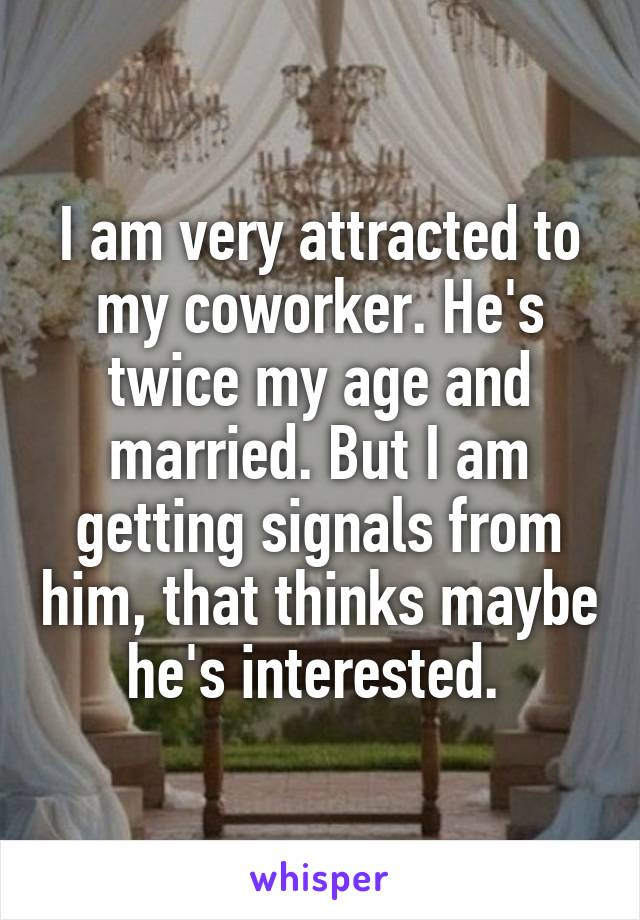 I am very attracted to my coworker. He's twice my age and married. But I am getting signals from him, that thinks maybe he's interested.