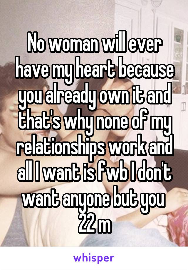 No woman will ever have my heart because you already own it and that's why none of my relationships work and all I want is fwb I don't want anyone but you  22 m