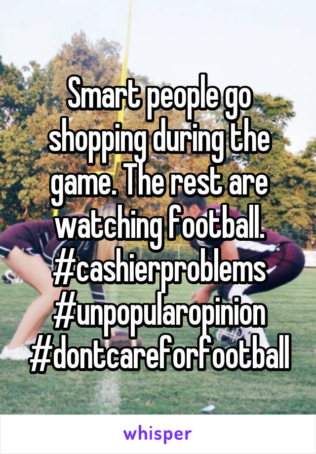Smart people go shopping during the game. The rest are watching football. #cashierproblems #unpopularopinion #dontcareforfootball