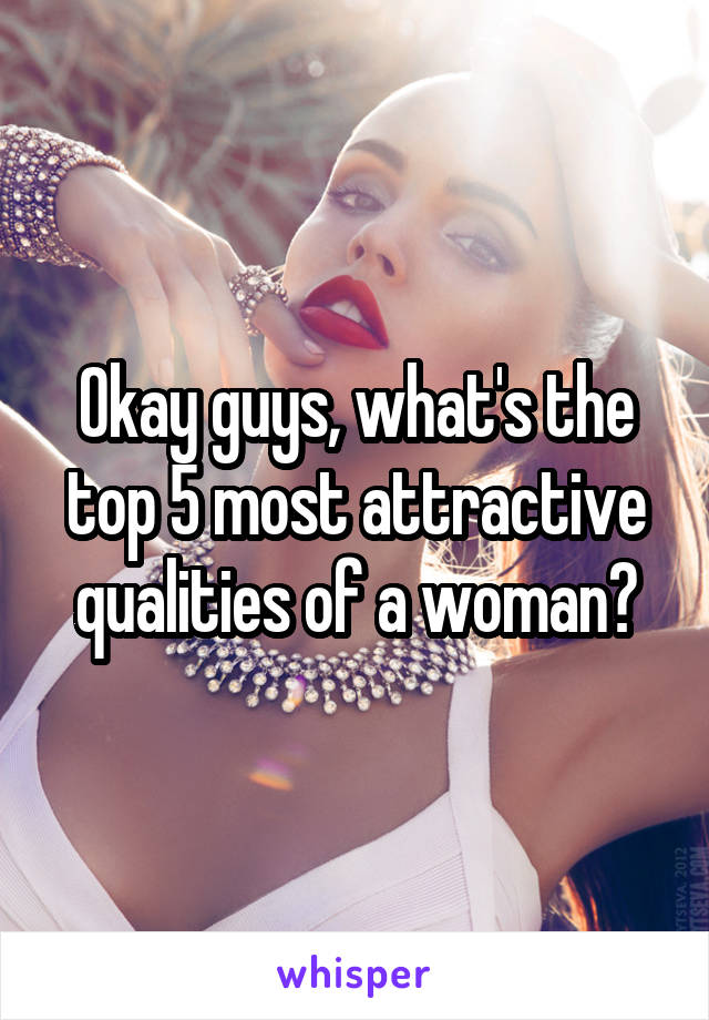 Okay guys, what's the top 5 most attractive qualities of a woman?