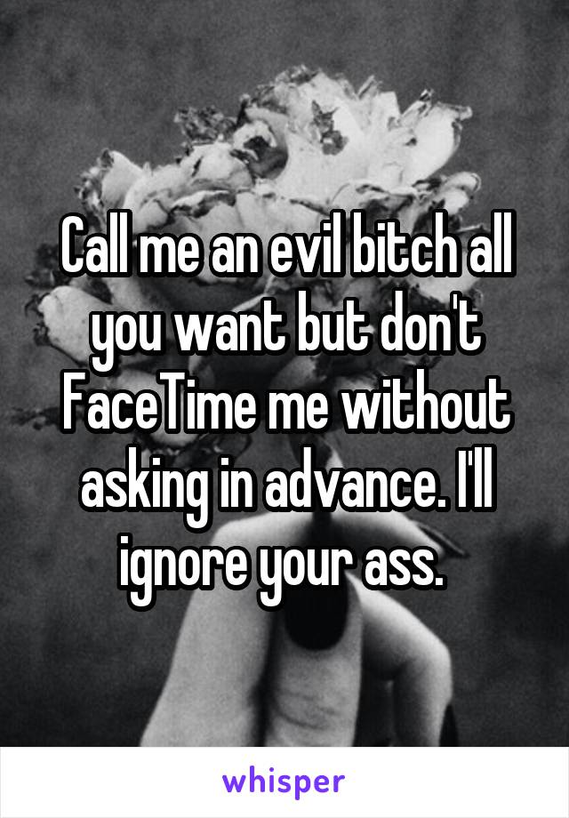 Call me an evil bitch all you want but don't FaceTime me without asking in advance. I'll ignore your ass.
