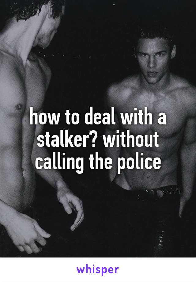how to deal with a stalker? without calling the police