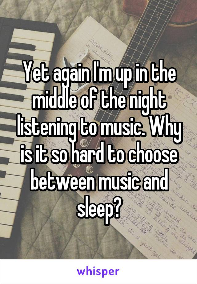 Yet again I'm up in the middle of the night listening to music. Why is it so hard to choose between music and sleep?