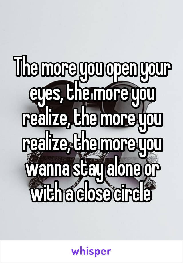 The more you open your eyes, the more you realize, the more you realize, the more you wanna stay alone or with a close circle