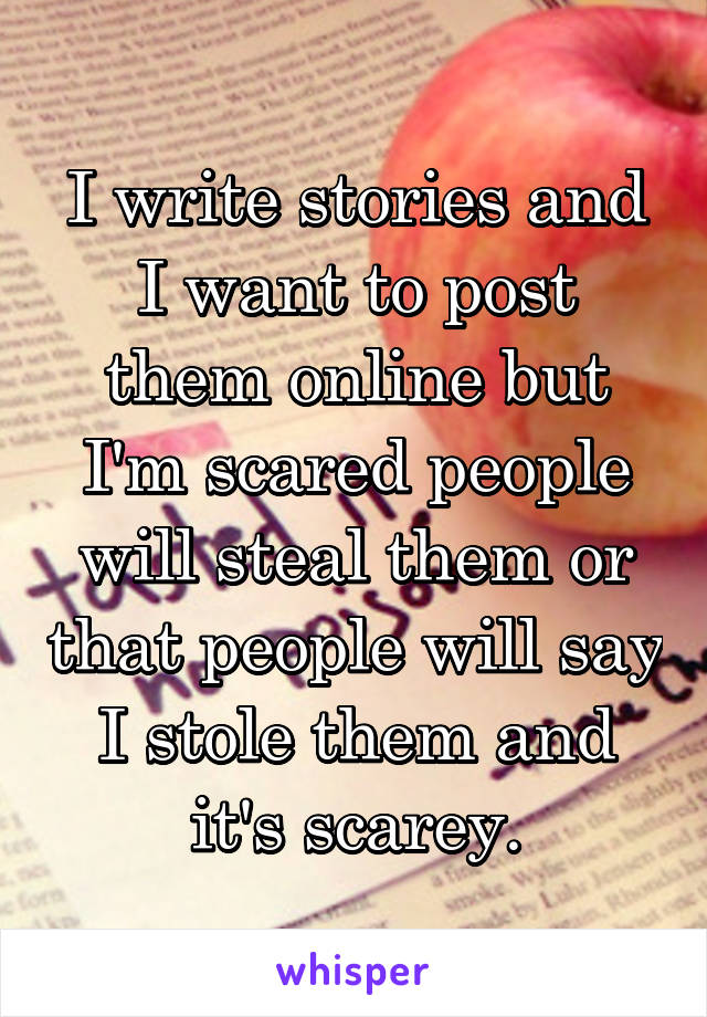 I write stories and I want to post them online but I'm scared people will steal them or that people will say I stole them and it's scarey.