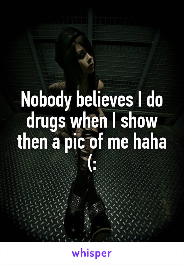 Nobody believes I do drugs when I show then a pic of me haha (: