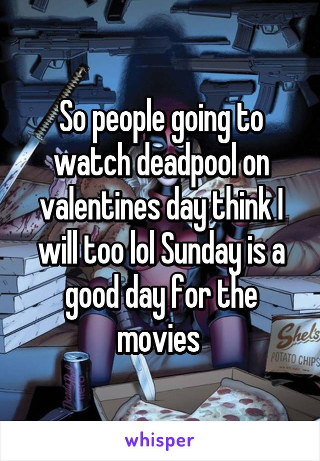 So people going to watch deadpool on valentines day think I will too lol Sunday is a good day for the movies