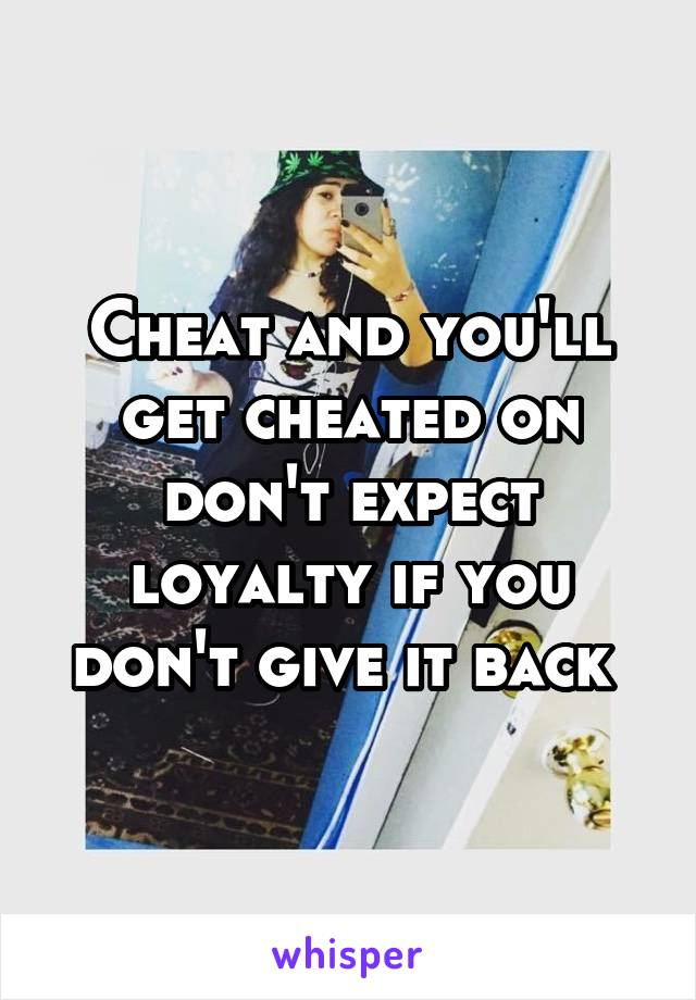 Cheat and you'll get cheated on don't expect loyalty if you don't give it back