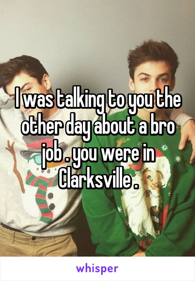 I was talking to you the other day about a bro job . you were in Clarksville .