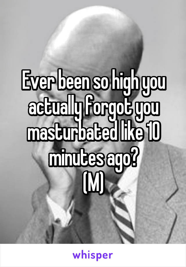 Ever been so high you actually forgot you masturbated like 10 minutes ago? (M)
