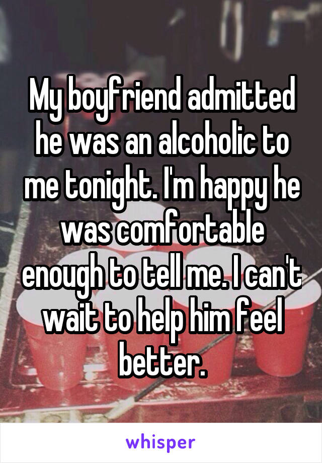 My boyfriend admitted he was an alcoholic to me tonight. I'm happy he was comfortable enough to tell me. I can't wait to help him feel better.