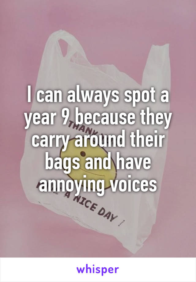I can always spot a year 9 because they carry around their bags and have annoying voices