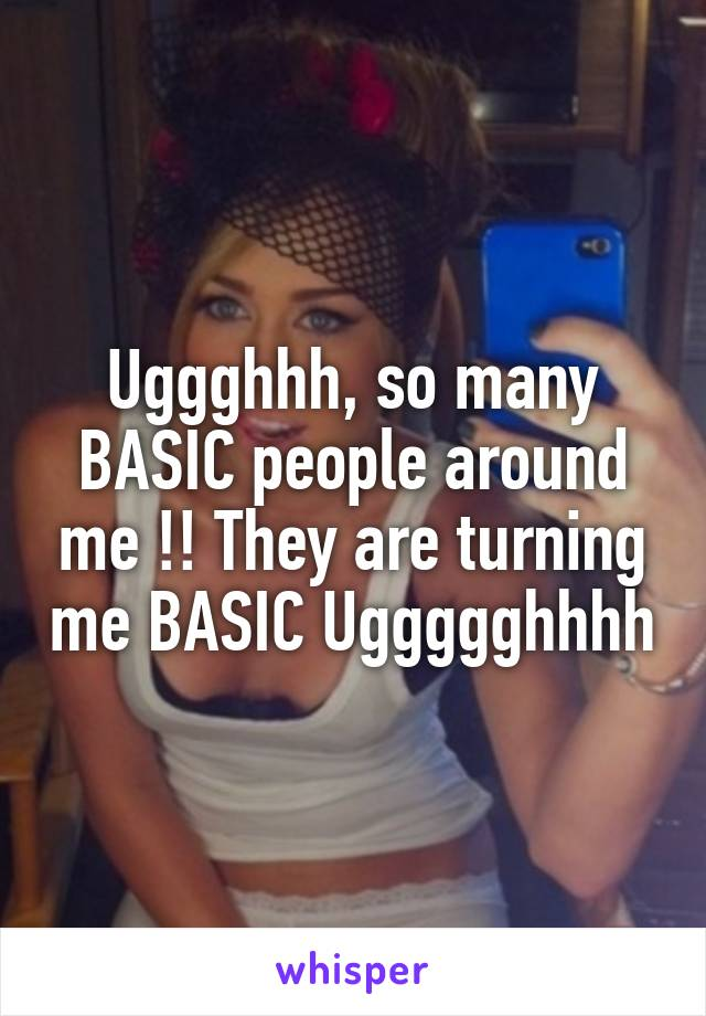 Uggghhh, so many BASIC people around me !! They are turning me BASIC Uggggghhhh